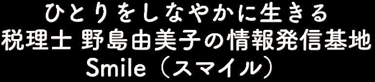 ひとりをしなやかに生きる 税理士 野島由美子の情報発信基地 Smile(スマイル)
